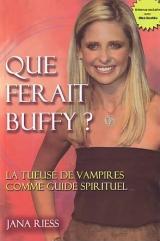 Riess, Jana. Que ferait Buffy ? La tueuse de vampires comme guide spirituel