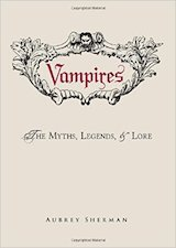 Sherman, Aubrey. Vampires : the Myths, Legends and Lore