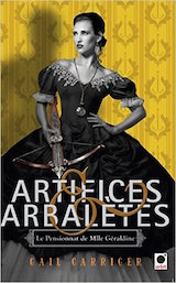 Carriger, Gail. Le Pensionnat de Mademoiselle Géraldine, tome 4. Artifices et Arbalètes